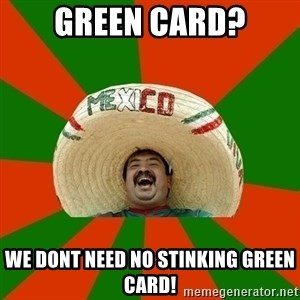 Successful Mexican - GREEN CARD? WE DONT NEED NO STINKING GREEN CARD!