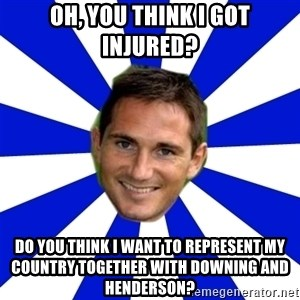 lampard - oh, you think i got injured? do you think i want to represent my country together with downing and henderson?