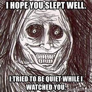 Shadowlurker - I hope you slept well. I tried to be quiet while I watched you.