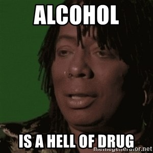 Rick James - Alcohol  Is a hell of drug