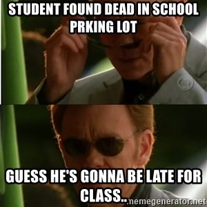 Csi - Student found dead in school prking lot  guess he's gonna be late for class..