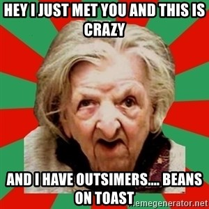 Crazy Old Lady - hey i just met you and this is crazy and i have outsimers.... beans on toast