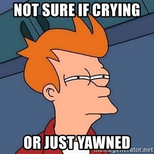 Futurama Fry - not sure if crying  or just yawned