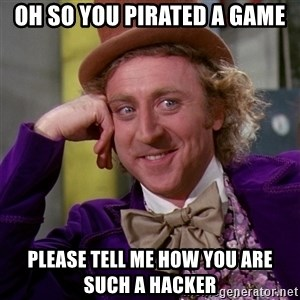 Willy Wonka - Oh so you pirated a game please tell me how you are such a hacker
