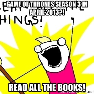 clean all the things - Game Of Thrones Season 3 in April 2013?! Read All The Books!