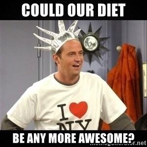 Chandler Bing - could our diet be any more awesome?