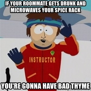 SouthPark Bad Time meme - if your roommate gets drunk and microwaves your spice rack you're gonna have bad thyme
