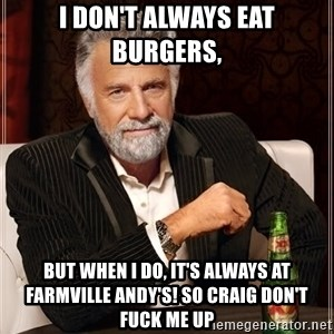 Dos Equis Man - i don't always eat burgers,  but when i do, it's always at farmville andy's! so craig don't fuck me up