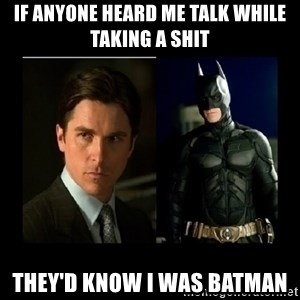 Batman's voice  - If anyone heard me talk while taking a shit They'd know i was batman