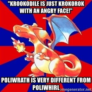 "Gen 1 Elitist Charizard - ""Krookodile is just krokorok with an angry face!"" Poliwrath is very different from Poliwhirl"