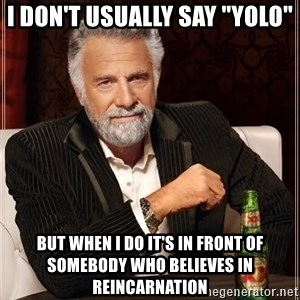 """The Most Interesting Man In The World - i don't usually say """"yolo"""" but when i do it's in front of somebody who believes in reincarnation"""