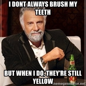 The Most Interesting Man In The World - I dont always brush my teeth but when i do, they're still yellow