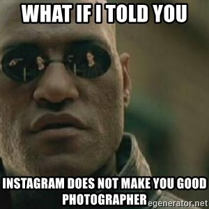 Scumbag Morpheus - What if I told you INSTAGRAM DOES NOT MAKE YOU GOOD PHOTOGRAPHER