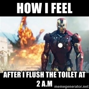 Explosion Iron Man - How i feel  After i flush the toilet at 2 A.M