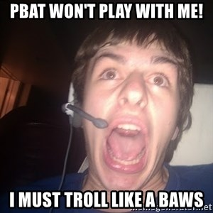Raging Gamer - PBAT WON'T PLAY WITH ME! I MUST TROLL LIKE A BAWS