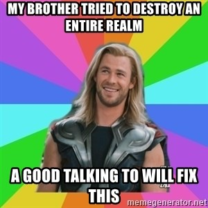 Overly Accepting Thor - My Brother Tried to Destroy an Entire Realm A good talking to will fix this
