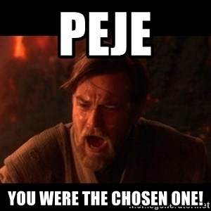 You were the chosen one  - PEJE You were the chosen one!