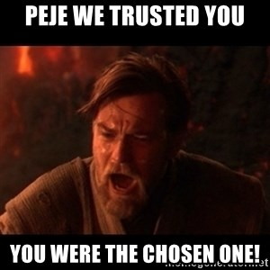 You were the chosen one  - Peje we trusted you you were the chosen one!