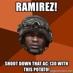 Sgt. Foley - RAMIREZ! shoot down that ac-130 with this potato!
