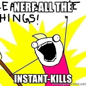 clean all the things - nerf all the  Instant-kills