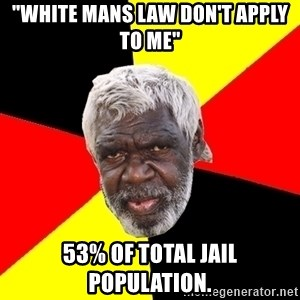 """Aboriginal - """"white mans law don't apply to me"""" 53% of total jail population."""