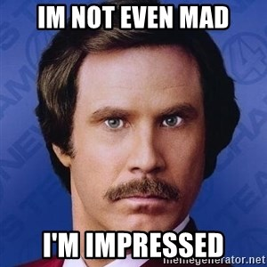 Ron Burgundy - Im not even mad I'm impressed
