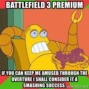 Hedonism Bot - Battlefield 3 Premium If you can keep me amused through the overture I shall consider it a smashing success.
