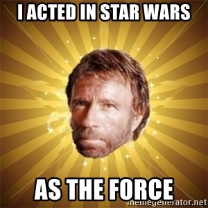 Chuck Norris Advice - I acted in star wars as the force