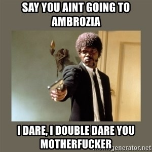 doble dare you  - SAY YOU AINT GOING TO AMBROZIA I DARE, I DOUBLE DARE YOU MOTHERFUCKER