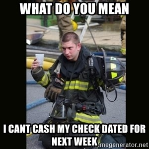 Furious Firefighter - What do you mean i cant cash my check dated for next week