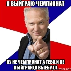 Glenn Beck The Winner - я выйграю чемпионат ну не чемпионат,а тебя,и не выйграю,а выебу )))