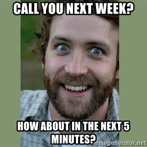 Overly Attached Boyfriend - Call you next week? How about in the next 5 minutes?