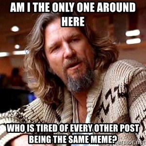 Big Lebowski - Am i the only one around here who is tired of every other post being the same meme?