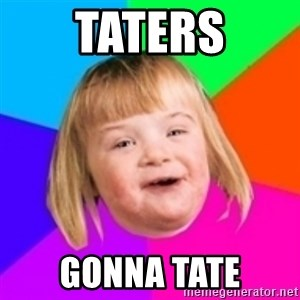 I can count to potato - taters gonna tate
