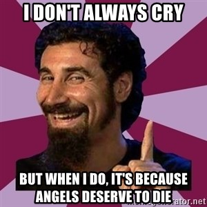 Serj Tankian - I don't always cry but when i do, it's because angels deserve to die