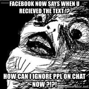 Omg Rage Guy - facebook now says when u recieved the text !? how can i ignore ppl on chat now ?!?!