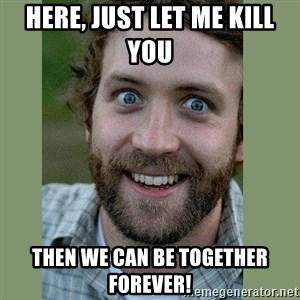 Overly Attached Boyfriend - Here, just let me kill you  Then we can be together forever!