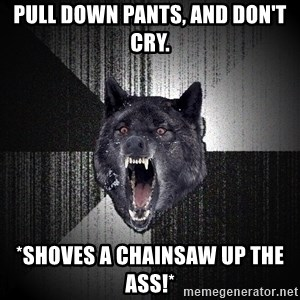 Insanity Wolf - Pull down pants, and don't cry. *shoves a chainsaw up the ass!*