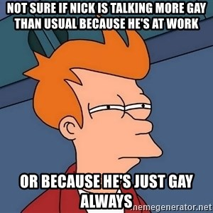 Futurama Fry - Not sure if nick is talking more gay than usual because he's at work or because he's just gay always