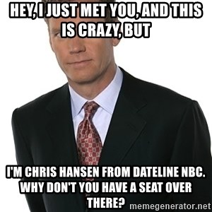 Chris Hansen - Hey, I just met you, and this is crazy, but I'm chris Hansen from Dateline NBC. Why don't you have a seat over there?