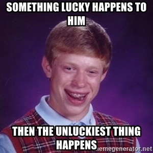 Bad Luck Brian - Something lucky happens to him then the unluckiest thing happens