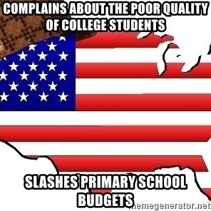 Scumbag America - Complains about the poor quality of college students slashes primary school budgets