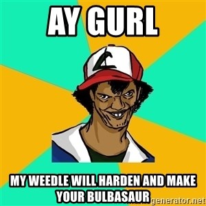 Ash Pedreiro - Ay gurl my weedle will harden and make your bulbasaur