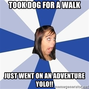 Annoying Facebook Girl - took dog for a walk just went on an ADVENTURe yolo!!