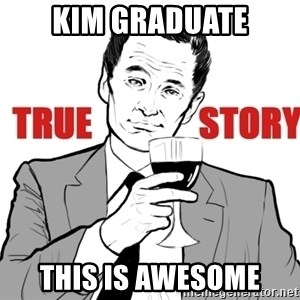 true story - Kim graduate this is awesome