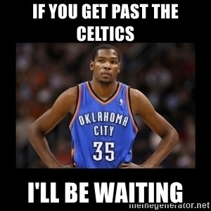 kevin durant mad - If you get pasT the celtics  I'll be waiTing