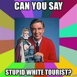mr rogers  - can you say stupid white tourist?