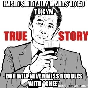 "true story - hasib sir really wants to go to gym but will never miss noodles with ""ghee"""
