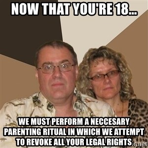 AnnoyingParents - now that you're 18... we must perform a neccesary parenting ritual in which we attempt to revoke all your legal rights