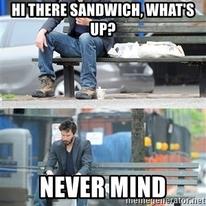 Keanu Reeves - Hi there sandwich, what's up? never mind